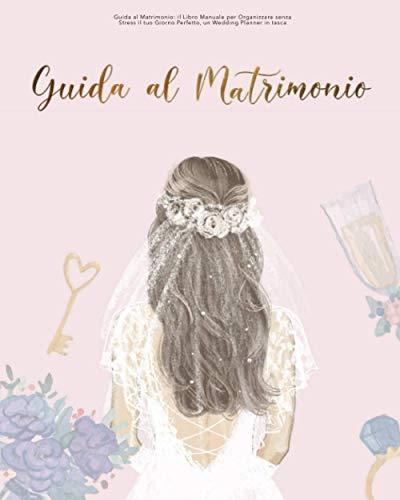 Guida al Matrimonio: il Libro Manuale per Organizzare senza Stress il tuo Giorno Perfetto, un Wedding Planner in tasca