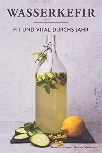 Wasserkefir - Fit und vital durchs Jahr: Wohlbefinden steigern, Abwehrkräfte und Darmflora stärken mit der probiotischen Limonade. Saisonale Rezepte für neue Geschmackserlebnisse.