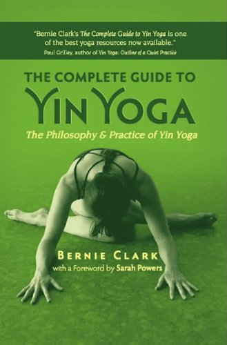 The Complete Guide to Yin Yoga: The Philosophy and Practice of Yin Yoga - Bernie Clark