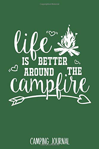 Life Is Better Around The Campfire: Camping Journal - Best Trip Log Book To Record Important Information At Each Campsites - Prompt Notebook To Track ... Camp Quotes To Make You Smile - 6'x9' Logbook