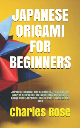 JAPANESE ORIGAMI FOR BEGINNERS: JAPANESE ORIGAMI FOR BEGINNERS:THE ESSANTAIL STEP BY STEP GUIDE ON EVERYTHING YOU NEED TO KNOW ABOUT JAPANESE ART OF PAPER FOLDING FOR KIDS