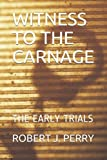 WITNESS TO THE CARNAGE: THE EARLY TRIALS