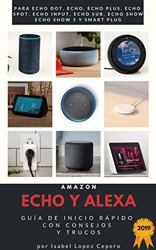 Amazon Echo y Alexa: Guía de Inicio Rápido con Consejos y Trucos. Edición 2019 (para Echo Dot, Echo, Echo Plus, Echo Spot, Echo Input, Echo Sub, Echo Show, Echo Show 5 y Smart Plug)