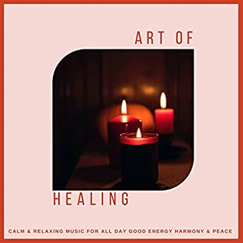 Art Of Healing (Calm and amp; Relaxing Music For All Day Good Energy, Harmony and amp; Peace)