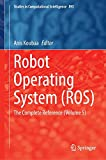 Robot Operating System (ROS): The Complete Reference (Volume 5) (Studies in Computational Intelligence)
