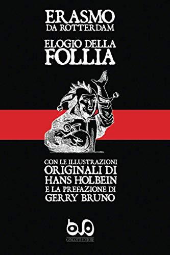 Elogio della Follia: con le illustrazioni originali di Hans Holbein e la prefazione di Gerry Bruno