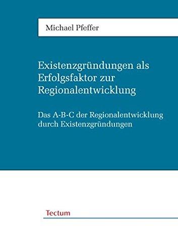 Existenzgründungen als Erfolgsfaktor zur Regionalentwicklung. Das A-B-C der Regionalentwicklung durch Existenzgründungen