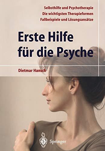 Erste Hilfe für die Psyche: Selbsthilfe und Psychotherapie. Die wichtigsten Therapieformen. Fallbeispiele und Lösungsansätze