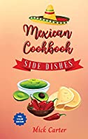 The Mexican Cookbook - Side Dishes: 40 Easy and Tasty Recipes for Real Home Cooking. Bring to the Table the Authentic Taste and Flavors of Mexican Cuisine