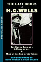 The Last Books of H.G. Wells: The Happy Turning: A Dream of Life & Mind at the End of its Tether (Provenance Editions)