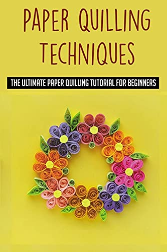 Paper Quilling Techniques: The Ultimate Paper Quilling Tutorial For Beginners: What Is Paper Quilling And How Do I Get Started