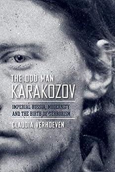 The Odd Man Karakozov: Imperial Russia, Modernity, and the Birth of Terrorism (English Edition) par [Claudia Verhoeven]