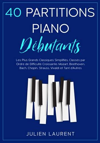 40 Partitions Piano Débutants: Les Plus Grands Classiques Simplifiés, Classés par Ordre de Difficulté Croissante: Mozart, Beethoven, Bach, Chopin, Strauss, Vivaldi et Tant d'Autres