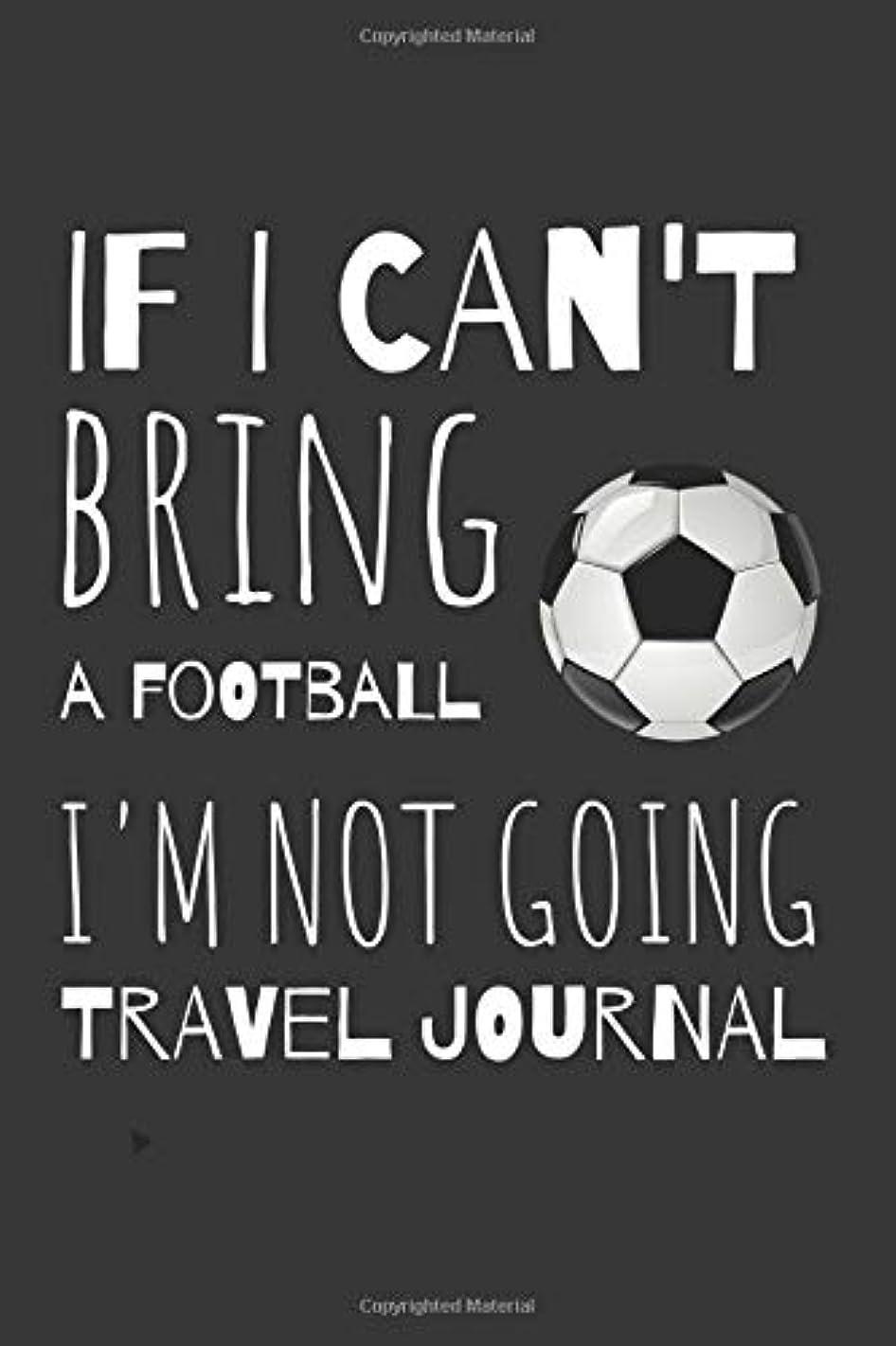 松明体細胞補充If I Can't Bring A Football I'm not Going Travel Journal: Funny Travellers Logbook For the Sophisticated Person Who Enjoys Travelling And Football.