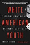 White American Youth: My Descent into America's Most Violent Hate Movement -- and How I Got Out