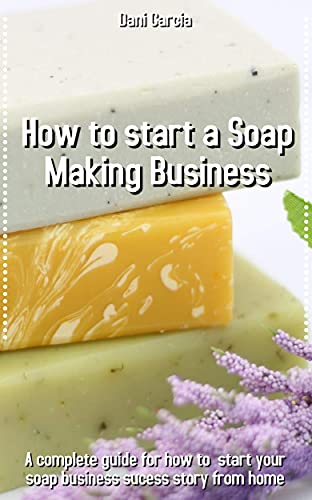 How to Start a Soap Making business: A Complete Guide for how to start your soap...