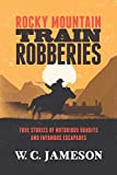 Rocky Mountain Train Robberies: True Stories of Notorious Bandits and Infamous Escapades (English...