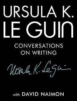 Ursula K. Le Guin: Conversations on Writing by [Ursula K. Le Guin, David Naimon]