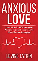 Anxious in Love: Why Feeling Anxious, Insecure and Attached in Love is Hurting Your Relationships. Learn How To STOP Irrational Thoughts In Your Mind With Effective Strategies!