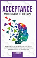 Acceptance And Commitment Therapy: The Essential Guide to ACT and Anger Management. Master Your Emotions, Stop Anxiety and Overthinking. Reduce Stress with The Depression Cure