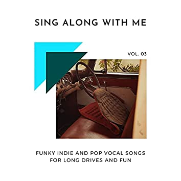 Sing Along With Me - Funky Indie And Pop Vocal Songs For Long Drives And Fun, Vol. 03