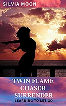Twin Flame Chaser Surrender: Learning to Let Go to Heal by [Silvia Moon]