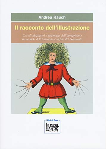 Il racconto dell'illustrazione. Grandi illustratori e personaggi dell'immaginario tra la metà dell'Ottocento e la fine del Novecento