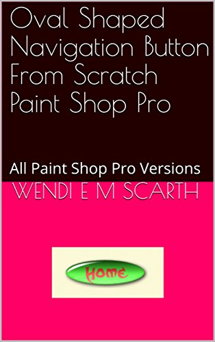 Oval Shaped Navigation Button From Scratch Paint Shop Pro: All Paint Shop Pro Versions (Paint Shop Pro Made Easy Book 385) (English Edition)