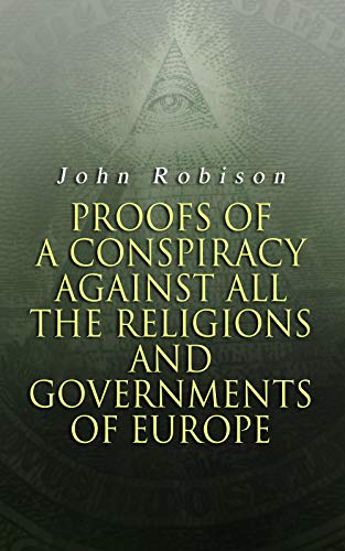 Proofs of a Conspiracy against all the Religions and Governments of Europe: Carried on in the Secret Meetings of Free-Masons, Illuminati and Reading Societies (English Edition)