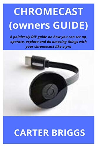 Chromecast (Owners Guide): A painlessly DIY guide on how you can set up, operate, explore and do amazing things with your chromecast like a pro