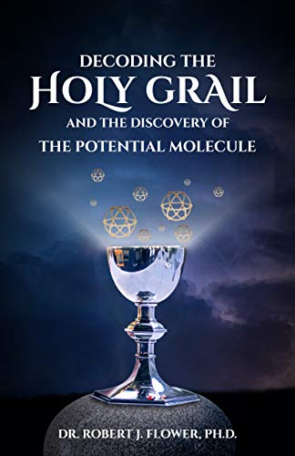 Decoding the Holy Grail...and the Discovery of the Potential Molecule by [Robert J. Flower PhD]