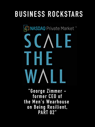 "Business Rockstars Scale The Wall ""George Zimmer - former CEO of the Men's Wearhouse on Being Resilient, Part 02"""