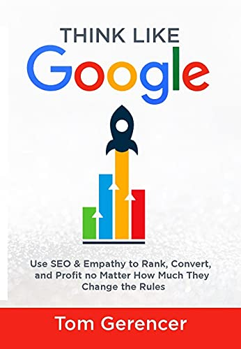 Think Like Google: Use SEO & Empathy to Rank, Convert, and Profit no Matter How Much They Change the Rules