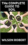 THE COMPLETE GUIDE TO SOIL : The Dirt on Cultivating Crops, Compost, and a Healthier Home (English Edition)