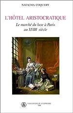 L'Hôtel aristocratique - Le Marché du luxe à Paris au XVIIIe siècle de Natacha Coquery