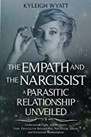 The Empath and the Narcissist. a Parasitic Relationship Unveiled: Understand, Fight, and Recovery from Destructive Relationship, Narcissistic Abuse, and Emotional Manipulation