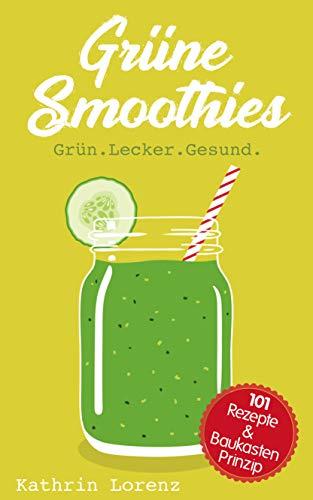 Grüne Smoothies: Grün. Lecker. Gesund. - 101 Rezepte und Baukastenprinzip