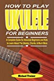 HOW TO PLAY UKELELE FOR BEGINNERS: A Complete Guide for Absolute Beginners and Kids to Learn About The Ukelele, Chords, & Much More