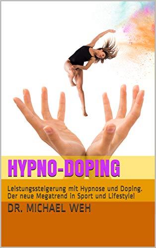 Hypno-Doping: Leistungssteigerung mit Hypnose und Doping. Der neue Megatrend in Sport...