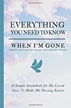Everything You Need to Know When I'm Gone - End Of Life Planner For Own Self And Last Wishes: Simple Guidebook For My Loved Ones To Make My Passing ... When I Die; Will Planner With A Peace Of Mind