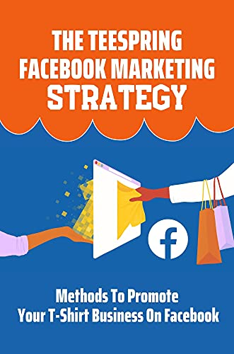 The Teespring Facebook Marketing Strategy: Methods To Promote Your T-Shirt Business On Facebook: T Shirt Marketing Tips (English Edition)