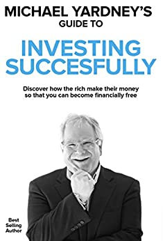 Michael Yardney's Guide To Investing Successfully: Discover how the rich make their money so that you can become financially free by [Michael Yardney]