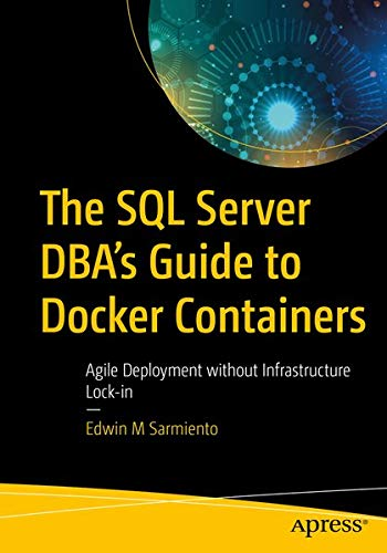 The SQL Server DBA's Guide to Docker Containers: Agile Deployment without Infrastructure Lock-in