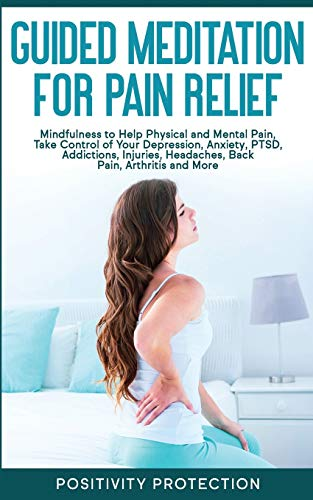 Guided Meditation for Pain Relief: Mindfulness to Help Physical and Mental Pain, Take Control of Your Depression, Anxiety, PTSD, Addictions, Injuries, Headaches, Back Pain, Arthritis and More