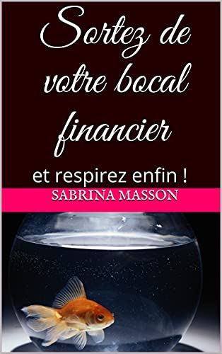 Sortez de votre bocal financier : et respirez enfin ! (French Edition)