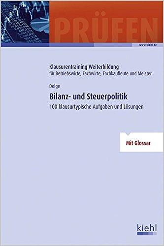 Bilanz- und Steuerpolitik: 100 klausurtypische Aufgaben und Lösungen. (Klausurentraining Weiterbildung - für Betriebswirte, Fachwirte, Fachkaufleute und Meister)