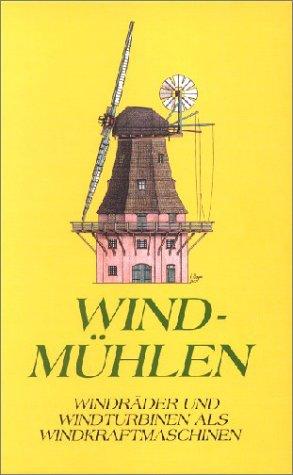 Windmühlen: Windräder und Windturbinen als Windkraftmaschinen