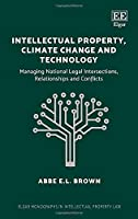 Intellectual Property, Climate Change and Technology: Managing National Legal Intersections, Relationships and Conflicts (Elgar Monographs in Intellectual Property Law)