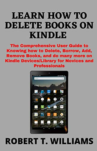 LEARN HOW TO DELETE BOOKS ON KINDLE: The Comprehensive User Guide to Knowing how to Delete, Borrow, Add, Remove Books, and do many more on Kindle Devices/Library for Novices and Professionals