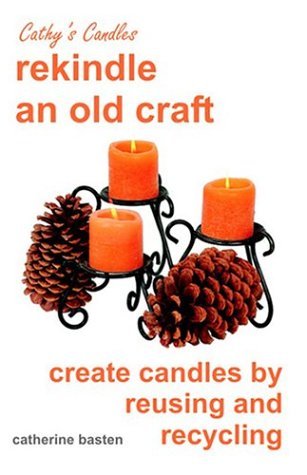 Cathy's Candles: Rekindle and Old Craft, Create Candles by Reusing and Recycling